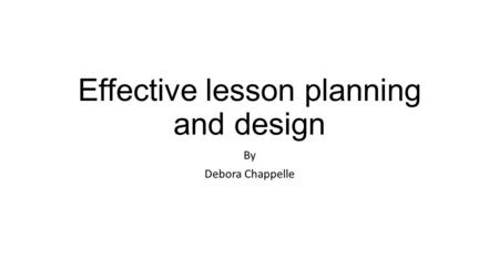 Effective lesson planning and design By Debora Chappelle.