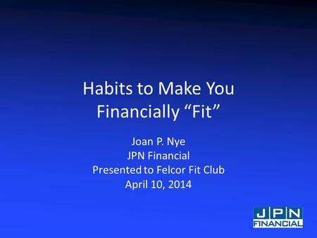 "Habits to Make You Financially ""Fit"" Joan P. Nye JPN Financial Presented to Felcor Fit Club April 10, 2014."