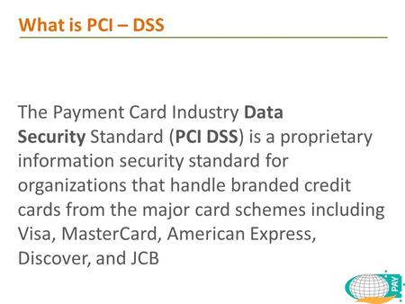 The Payment Card Industry Data Security Standard (PCI DSS) is a proprietary information security standard for organizations that handle branded credit.