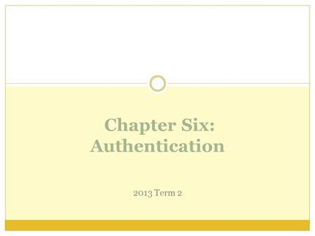 Chapter Six: Authentication 2013 Term 2 Access Control Two parts to access control Authentication: Are you who you say you are?  Determine whether access.
