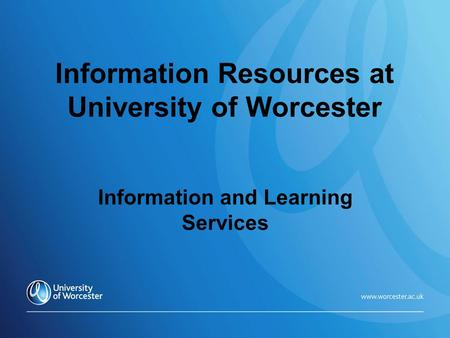 Information Resources at University of Worcester Information and Learning Services.