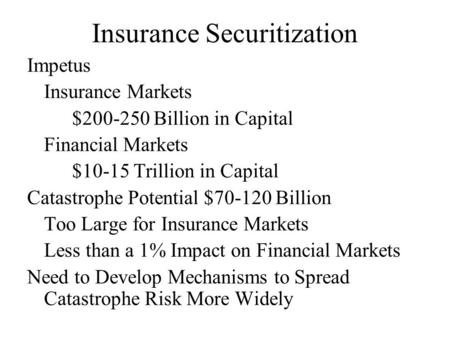Insurance Securitization Impetus Insurance Markets $200-250 Billion in Capital Financial Markets $10-15 Trillion in Capital Catastrophe Potential $70-120.
