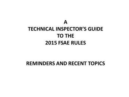 A TECHNICAL INSPECTOR'S GUIDE TO THE 2015 FSAE RULES REMINDERS AND RECENT TOPICS.