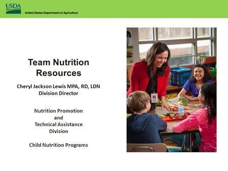 Team Nutrition Resources Cheryl Jackson Lewis MPA, RD, LDN Division Director Nutrition Promotion and Technical Assistance Division Child Nutrition Programs.