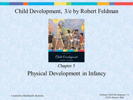 Feldman Child Development, 3/e ©2004 Prentice Hall Chapter 5 Physical Development in Infancy Child Development, 3/e by Robert Feldman Created by Barbara.