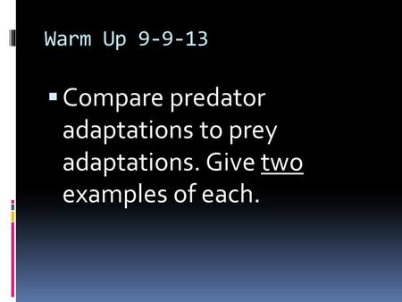 Warm Up 9-9-13  Compare predator adaptations to prey adaptations. Give two examples of each.