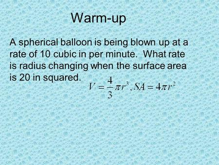 Warm-up A spherical balloon is being blown up at a rate of 10 cubic in per minute. What rate is radius changing when the surface area is 20 in squared.