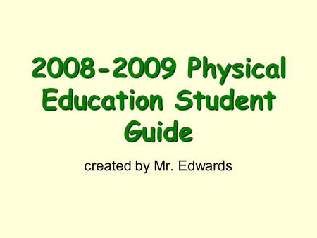 2008-2009 Physical Education Student Guide created by Mr. Edwards.