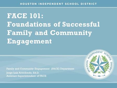 FACE 101: Foundations of Successful Family and Community Engagement Family and Community Engagement (FACE) Department Jorge Luis Arredondo, Ed.D. Assistant.