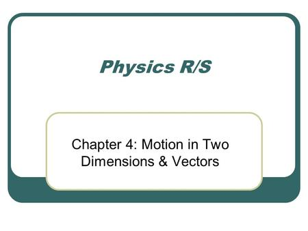 Physics R/S Chapter 4: Motion in Two Dimensions & Vectors.