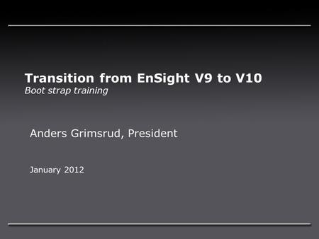 Transition from EnSight V9 to V10 Boot strap training Anders Grimsrud, President January 2012.