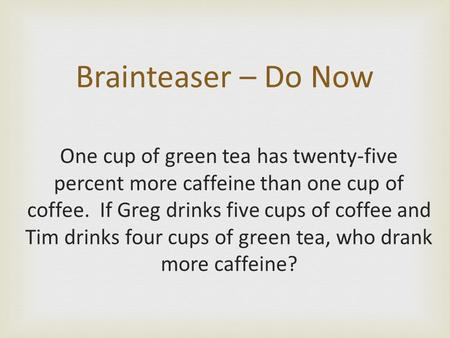 One cup of green tea has twenty-five percent more caffeine than one cup of coffee. If Greg drinks five cups of coffee and Tim drinks four cups of green.