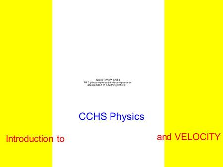 CCHS Physics Introduction to and VELOCITY Outline Vector vs. Scalar Displacement vs. Distance Speed vs. Velocity Instantaneous vs. Average Factor Label.