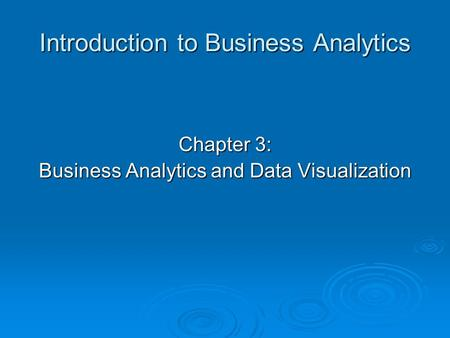 Introduction to Business Analytics Chapter 3: Business Analytics and Data Visualization.