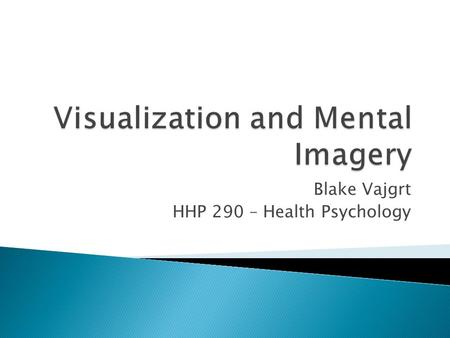 Blake Vajgrt HHP 290 – Health Psychology.  Visualization is a technique where individuals practice mental repetitions or see themselves performing desired.