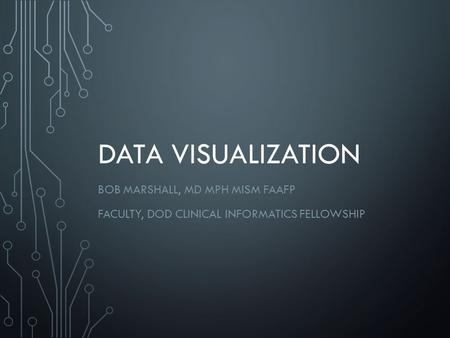 DATA VISUALIZATION BOB MARSHALL, MD MPH MISM FAAFP FACULTY, DOD CLINICAL INFORMATICS FELLOWSHIP.