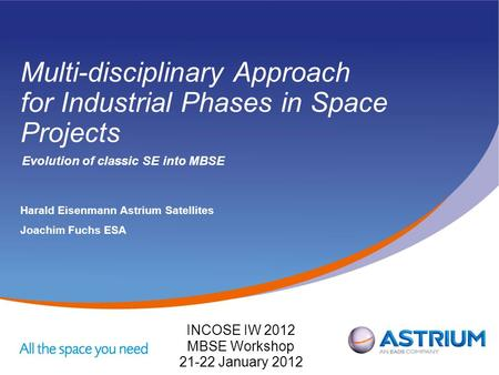 Multi-disciplinary Approach for Industrial Phases in Space Projects Evolution of classic SE into MBSE Harald EisenmannAstrium Satellites Joachim Fuchs.