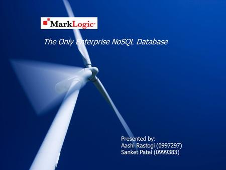 MarkLogic The Only Enterprise NoSQL Database Presented by: Aashi Rastogi (0997297) Sanket Patel (0999383)