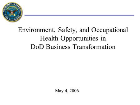 Environment, Safety, and Occupational Health Opportunities in DoD Business Transformation May 4, 2006.
