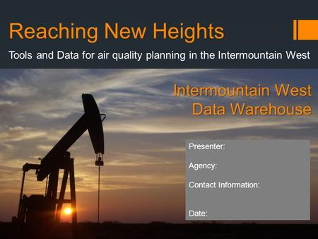Reaching New Heights Tools and Data for air quality planning in the Intermountain West Intermountain West Data Warehouse Presenter: Agency: Contact Information: