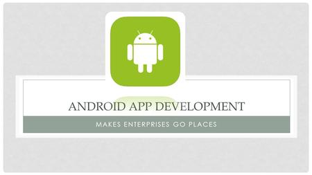 ANDROID APP DEVELOPMENT MAKES ENTERPRISES GO PLACES.