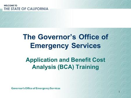 Governor's Office of Emergency Services 1 The Governor's Office of Emergency Services Application and Benefit Cost Analysis (BCA) Training.