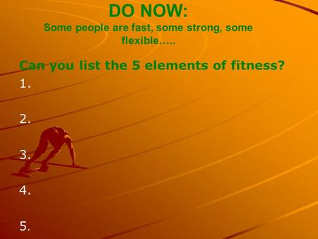 DO NOW: Some people are fast, some strong, some flexible….. Can you list the 5 elements of fitness? 1. 2. 3. 4. 5.