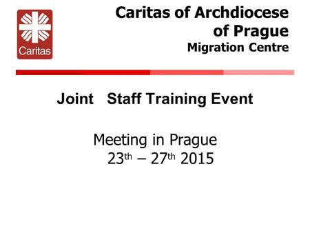 Caritas of Archdiocese of Prague Migration Centre Joint Staff Training Event Meeting in Prague 23 th – 27 th 2015.