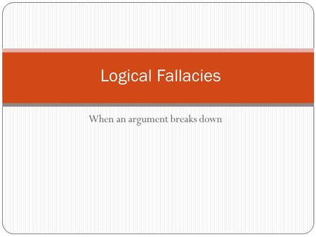 When an argument breaks down Logical Fallacies. What is a fallacy? Fallacies are common errors in reasoning that will undermine the logic of your argument.