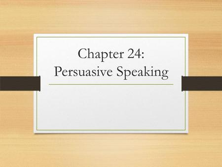 Chapter 24: Persuasive Speaking