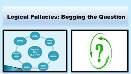 Logical Fallacies: Begging the Question. By Dean Berry, Ed. D. www.commoncorecurriculum.info This PowerPoint represents the first half of the lesson.