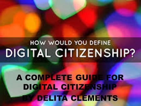 A COMPLETE GUIDE FOR DIGITAL CITIZENSHIP BY DELITA CLEMENTS.