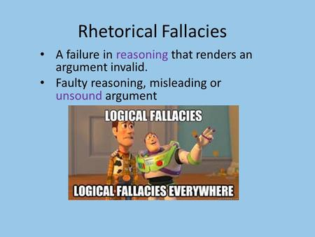 Rhetorical Fallacies A failure in reasoning that renders an argument invalid. Faulty reasoning, misleading or unsound argument.