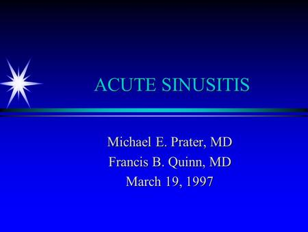 ACUTE SINUSITIS Michael E. Prater, MD Francis B. Quinn, MD March 19, 1997.