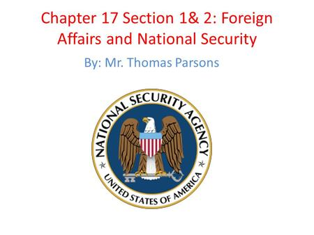 Chapter 17 Section 1& 2: Foreign Affairs and National Security By: Mr. Thomas Parsons.