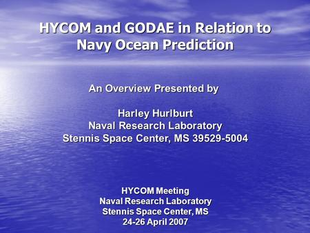 HYCOM and GODAE in Relation to Navy Ocean Prediction An Overview Presented by Harley Hurlburt Naval Research Laboratory Stennis Space Center, MS 39529-5004.