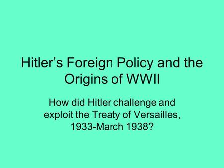 Hitler's Foreign Policy and the Origins of WWII How did Hitler challenge and exploit the Treaty of Versailles, 1933-March 1938?