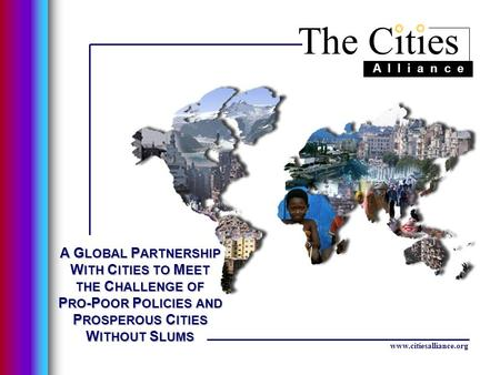 The Cities A l l i a n c e www.citiesalliance.org A G LOBAL P ARTNERSHIP W ITH C ITIES TO M EET THE C HALLENGE OF P RO -P OOR P OLICIES AND P ROSPEROUS.