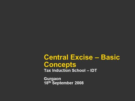 Central Excise – Basic Concepts Tax Induction School – IDT Gurgaon 18 th September 2008.