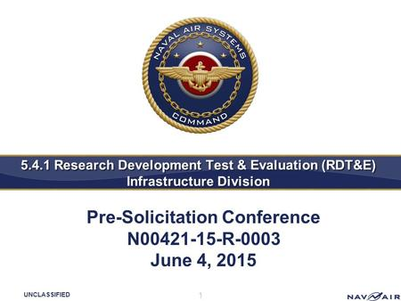 UNCLASSIFIED 5.4.1 Research Development Test & Evaluation (RDT&E) Infrastructure Division 1 Pre-Solicitation Conference N00421-15-R-0003 June 4, 2015.