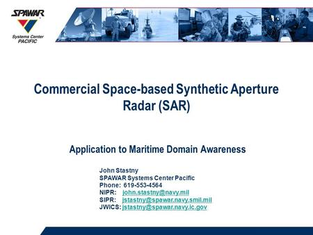 Commercial Space-based Synthetic Aperture Radar (SAR) Application to Maritime Domain Awareness John Stastny SPAWAR Systems Center Pacific Phone: 619-553-4564.