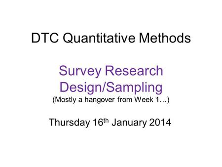 DTC Quantitative Methods Survey Research Design/Sampling (Mostly a hangover from Week 1…) Thursday 16 th January 2014.