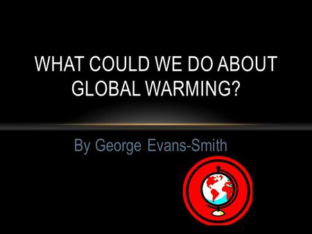 By George Evans-Smith WHAT COULD WE DO ABOUT GLOBAL WARMING?