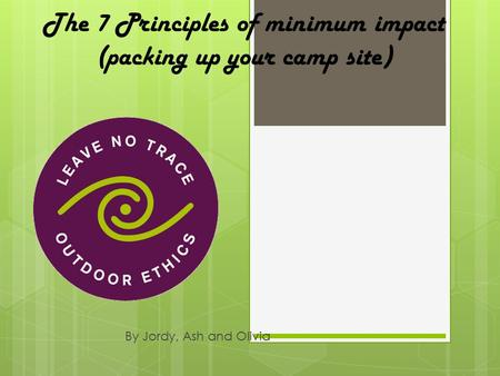 The 7 Principles of minimum impact (packing up your camp site) By Jordy, Ash and Olivia.