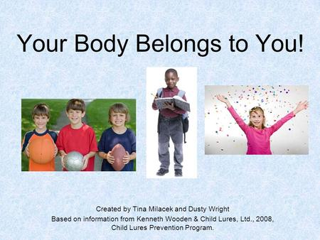 Your Body Belongs to You! Created by Tina Milacek and Dusty Wright Based on information from Kenneth Wooden & Child Lures, Ltd., 2008, Child Lures Prevention.