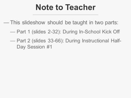 —This slideshow should be taught in two parts: —Part 1 (<strong>slides</strong> 2-32): During In-School Kick Off —Part 2 (<strong>slides</strong> 33-66): During Instructional Half- Day.