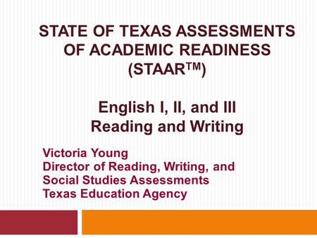 STATE OF TEXAS ASSESSMENTS OF ACADEMIC READINESS (STAAR TM ) English I, II, and III Reading and Writing Victoria Young Director of Reading, Writing, and.