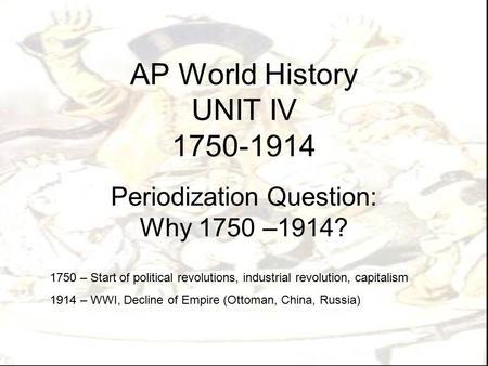 AP World <strong>History</strong> UNIT IV 1750-1914 Periodization Question: Why 1750 –1914? 1750 – Start <strong>of</strong> political revolutions, industrial revolution, capitalism 1914.