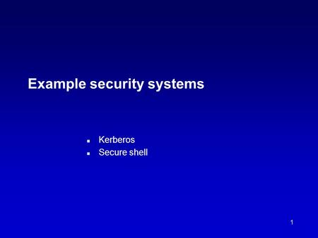 1 Example security systems n Kerberos n Secure shell.