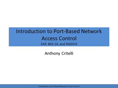 Introduction to Port-Based Network Access Control EAP, 802.1X, and RADIUS Anthony Critelli Introduction to Port-Based Network Access Control.